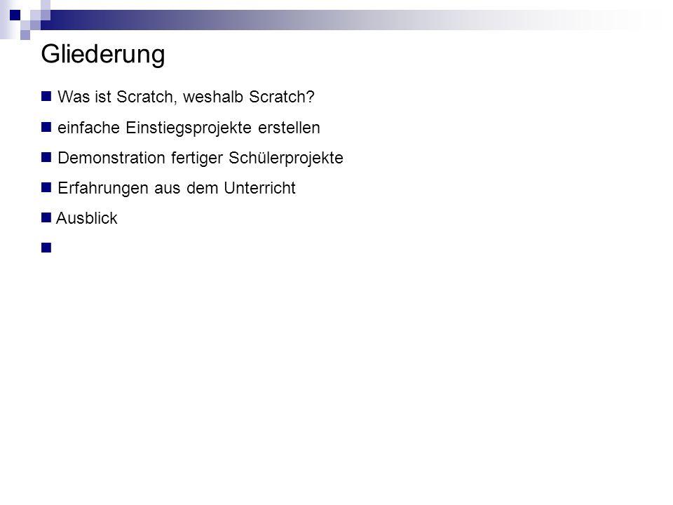 Gliederung Was ist Scratch, weshalb Scratch? einfache Einstiegsprojekte erstellen Demonstration fertiger Schülerprojekte Erfahrungen aus dem Unterrich