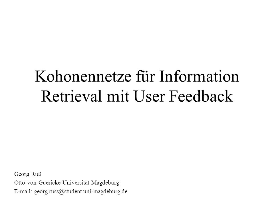 Gliederung Motivation der präsentierten Datenverarbeitungsmethode Kohonennetze / Self Organizing Maps (SOM) Information Retrieval am Beispiel von Email- Sammlungen User Feedback Zusammenfassung der Ergebnisse