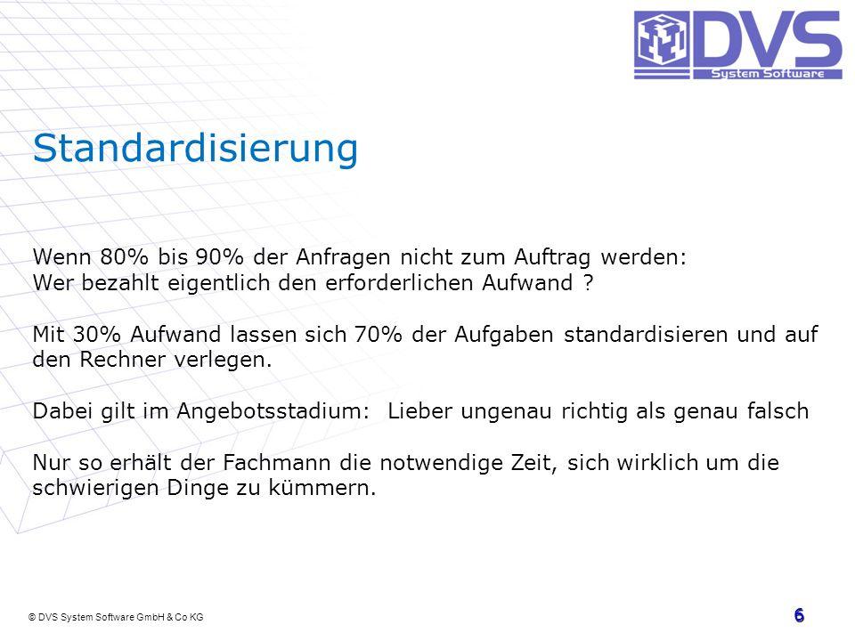 © DVS System Software GmbH & Co KG 6 Standardisierung Wenn 80% bis 90% der Anfragen nicht zum Auftrag werden: Wer bezahlt eigentlich den erforderliche
