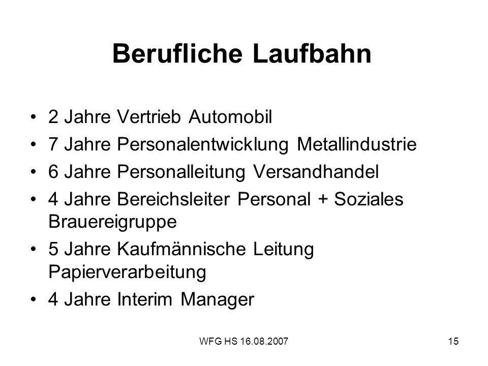 WFG HS 16.08.200715 Berufliche Laufbahn 2 Jahre Vertrieb Automobil 7 Jahre Personalentwicklung Metallindustrie 6 Jahre Personalleitung Versandhandel 4