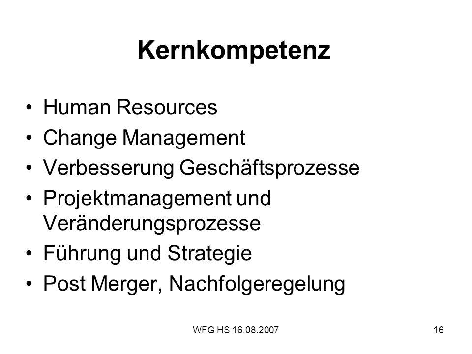WFG HS 16.08.200716 Kernkompetenz Human Resources Change Management Verbesserung Geschäftsprozesse Projektmanagement und Veränderungsprozesse Führung