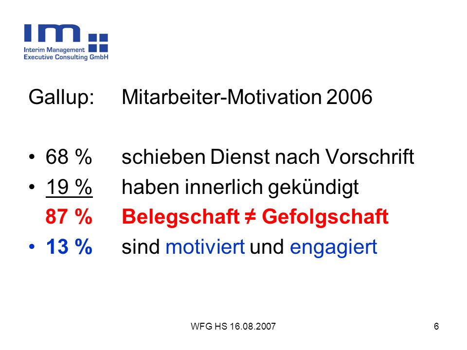 WFG HS 16.08.20076 Gallup: Mitarbeiter-Motivation 2006 68 %schieben Dienst nach Vorschrift 19 %haben innerlich gekündigt 87 %Belegschaft Gefolgschaft