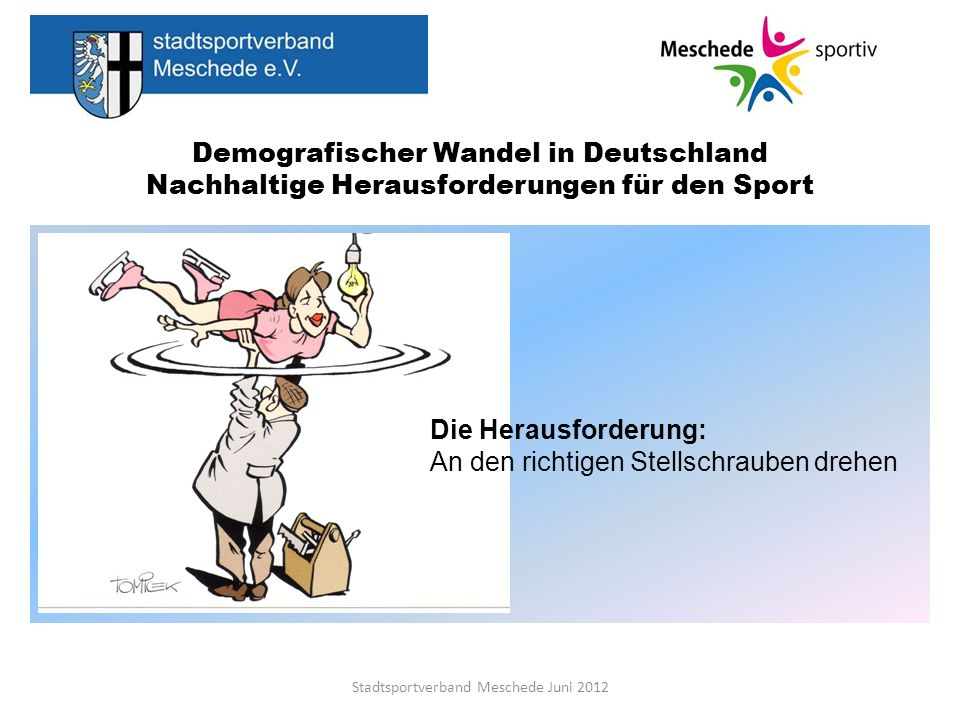 Demografischer Wandel in Deutschland Nachhaltige Herausforderungen für den Sport Stadtsportverband Meschede Juni 2012 Leitziel Sport für alle in Vielfalt, ein umfassendes zielgruppenorientiertes und Nachfrage deckendes Angebot, damit auch in Zukunft alle Menschen in Meschede lebenslang Sport treiben können.