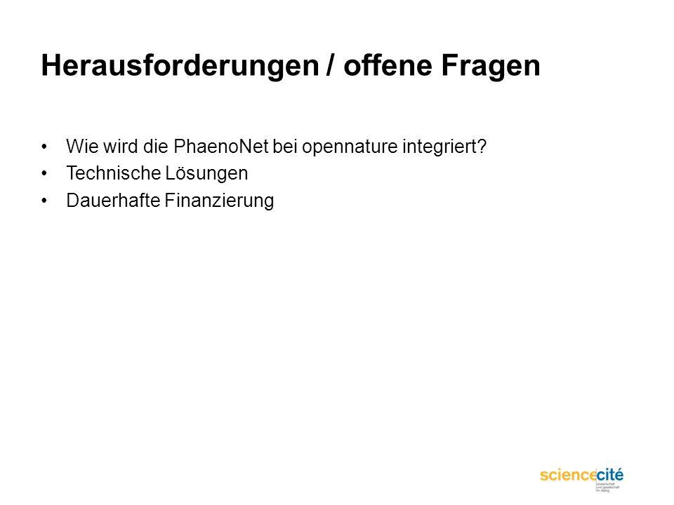 Herausforderungen / offene Fragen Wie wird die PhaenoNet bei opennature integriert? Technische Lösungen Dauerhafte Finanzierung
