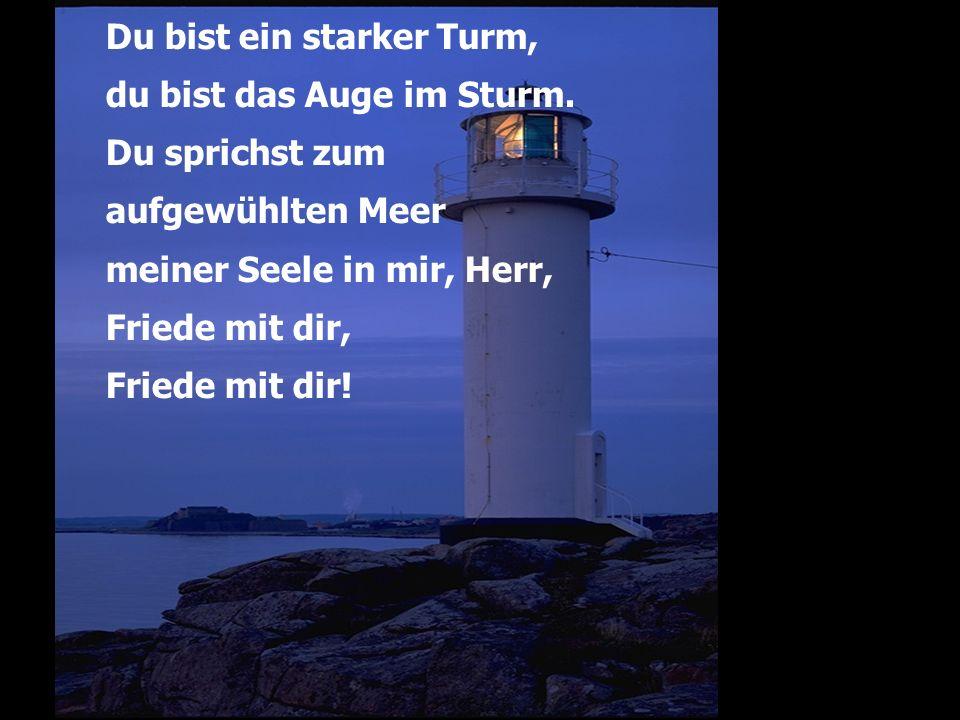 Du bist ein starker Turm, du bist das Auge im Sturm. Du sprichst zum aufgewühlten Meer meiner Seele in mir, Herr, Friede mit dir, Friede mit dir!