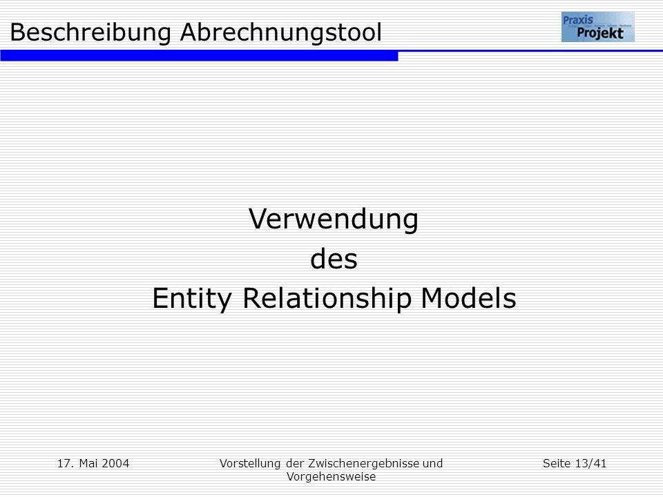 Beschreibung Abrechnungstool 17. Mai 2004Vorstellung der Zwischenergebnisse und Vorgehensweise Seite 13/41 Verwendung des Entity Relationship Models