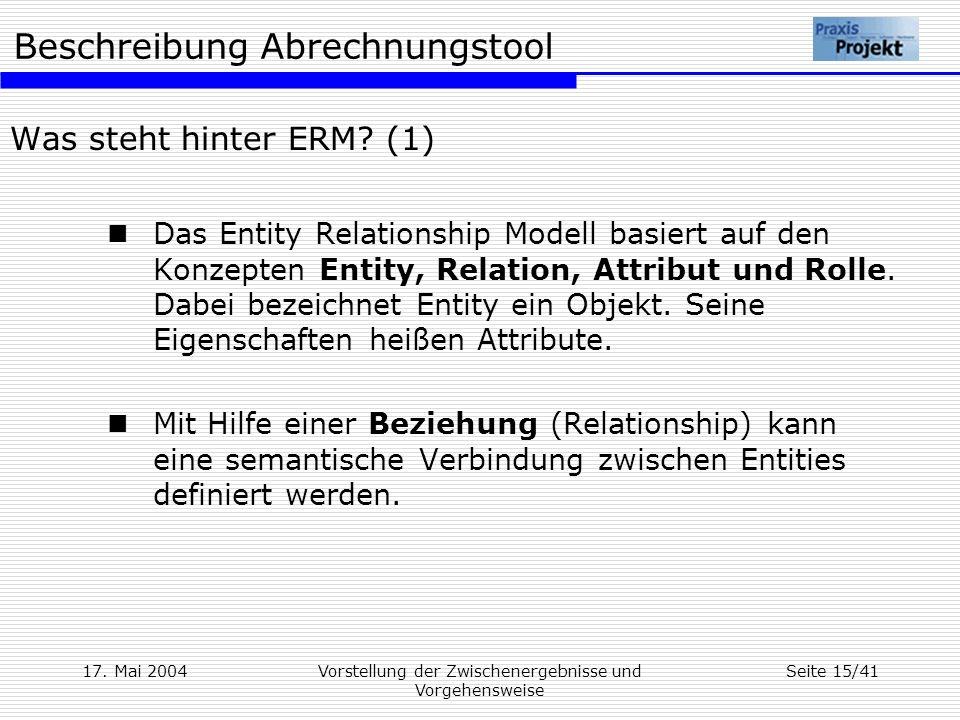 Beschreibung Abrechnungstool 17. Mai 2004Vorstellung der Zwischenergebnisse und Vorgehensweise Seite 15/41 Was steht hinter ERM? (1) Das Entity Relati