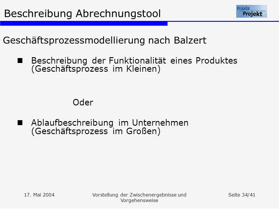 Beschreibung Abrechnungstool 17. Mai 2004Vorstellung der Zwischenergebnisse und Vorgehensweise Seite 34/41 Geschäftsprozessmodellierung nach Balzert B