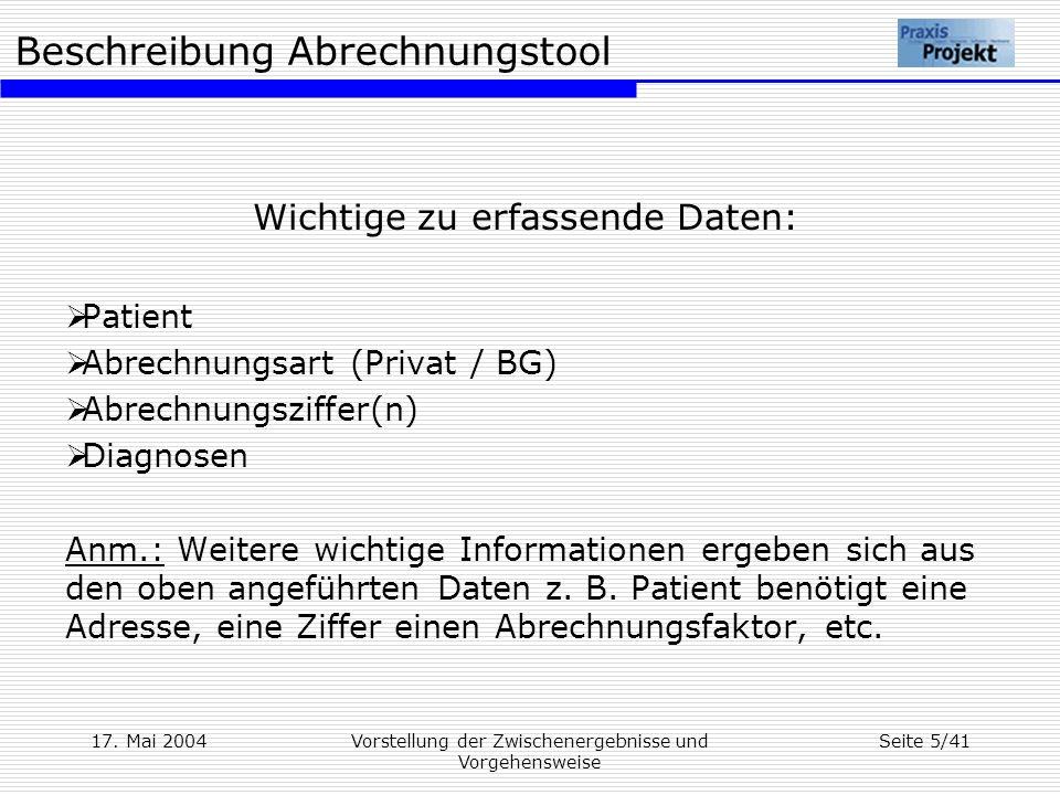 Beschreibung Abrechnungstool 17. Mai 2004Vorstellung der Zwischenergebnisse und Vorgehensweise Seite 5/41 Wichtige zu erfassende Daten: Patient Abrech