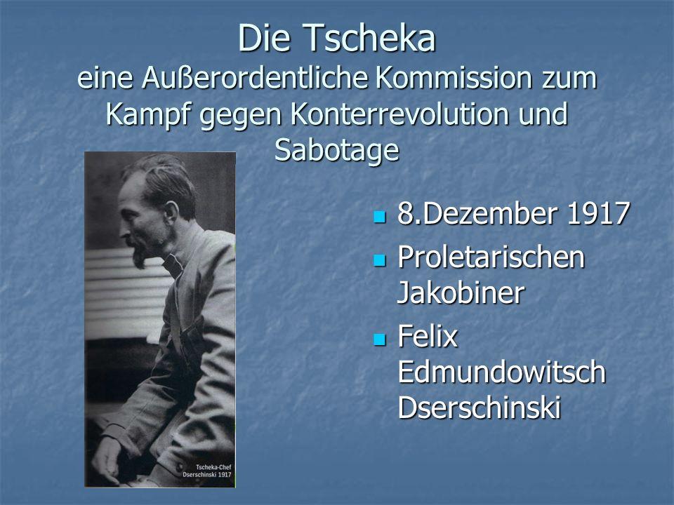 Die Tscheka eine Außerordentliche Kommission zum Kampf gegen Konterrevolution und Sabotage 8.Dezember 1917 8.Dezember 1917 Proletarischen Jakobiner Proletarischen Jakobiner Felix Edmundowitsch Dserschinski Felix Edmundowitsch Dserschinski