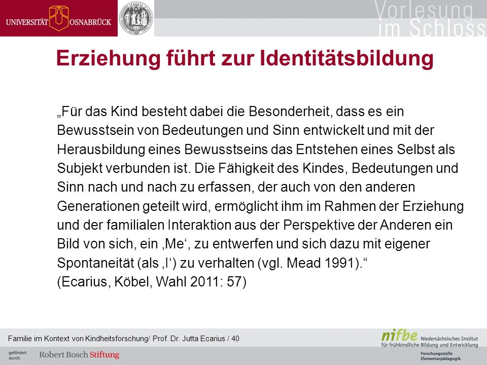 Familie im Kontext von Kindheitsforschung/ Prof. Dr. Jutta Ecarius / 40 Erziehung führt zur Identitätsbildung Für das Kind besteht dabei die Besonderh