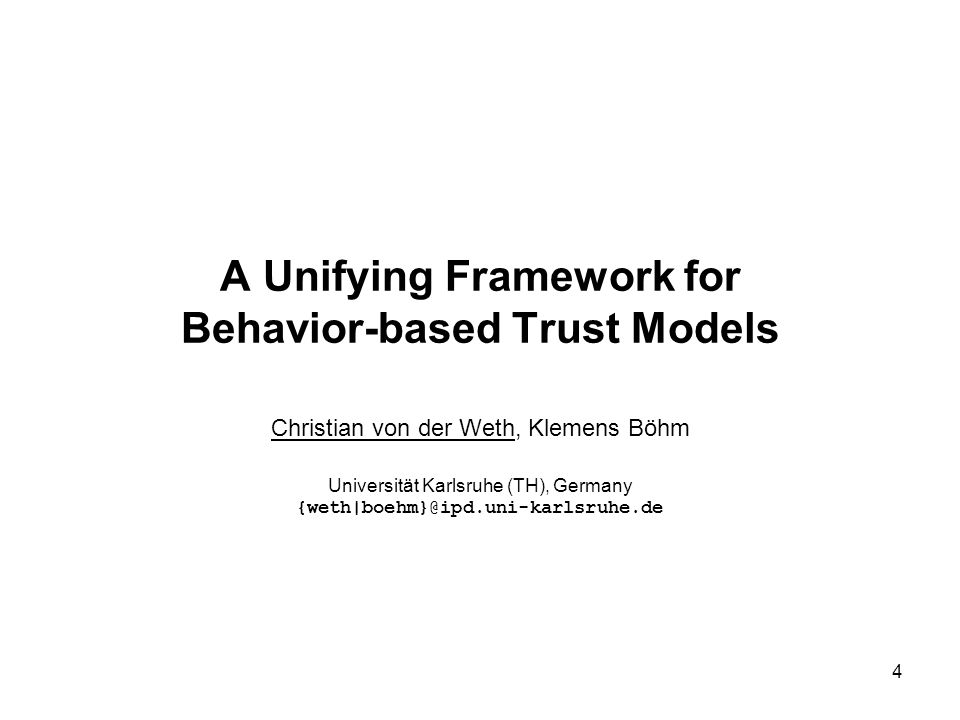 Christian von der Weth, Klemens Böhm: A Unifying Framework for Behavior-based Trust Models 5 Motivation Many fields of research require resource-intensive applications (analysis, simulation, visualization, etc.) Real driving force: Particle Physics Solution: Grid Computing Participants (institutes, firms, persons, etc.) provide their own resources and share them with others A participant can interact with partners to use their resources to run his own applications Characteristic of Grid communities Participants have full control over their entities A partner can impair the outcome of an interaction by behaving uncooperatively, maliciously or defectively (close access to his resources, limit bandwidth/CPU/…)
