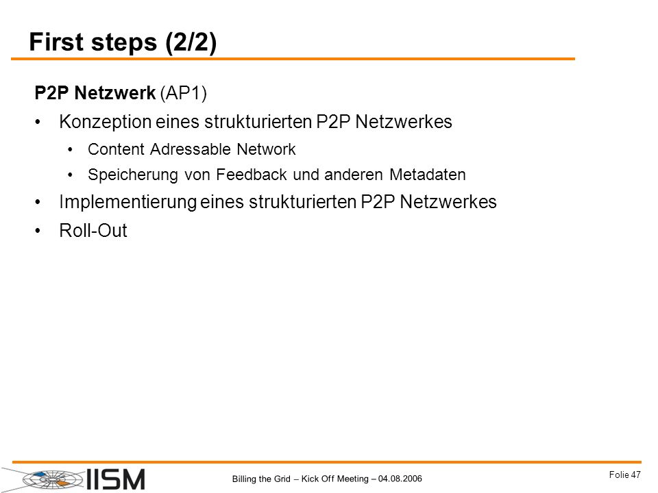 Billing the Grid – Kick Off Meeting – 04.08.2006 Folie 47 First steps (2/2) P2P Netzwerk (AP1) Konzeption eines strukturierten P2P Netzwerkes Content