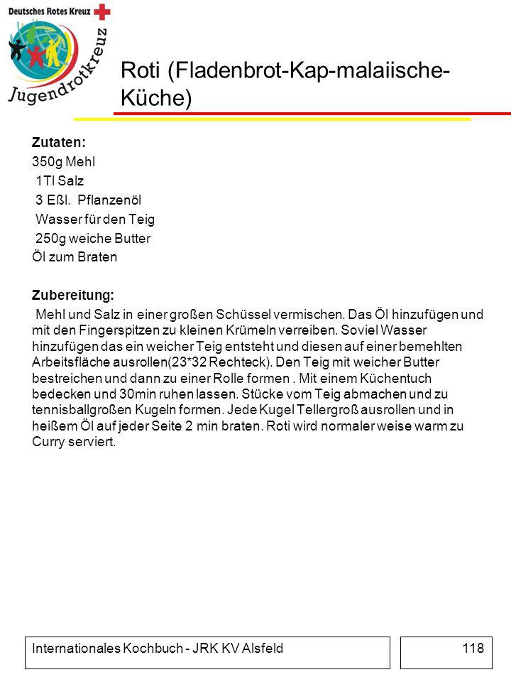Internationales Kochbuch - JRK KV Alsfeld118 Roti (Fladenbrot-Kap-malaiische- Küche) Zutaten: 350g Mehl 1Tl Salz 3 Eßl. Pflanzenöl Wasser für den Teig