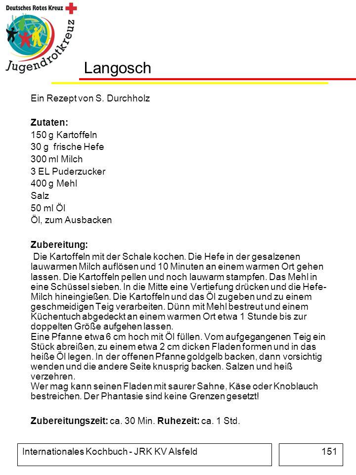 Internationales Kochbuch - JRK KV Alsfeld151 Langosch Ein Rezept von S. Durchholz Zutaten: 150 g Kartoffeln 30 g frische Hefe 300 ml Milch 3 EL Puderz