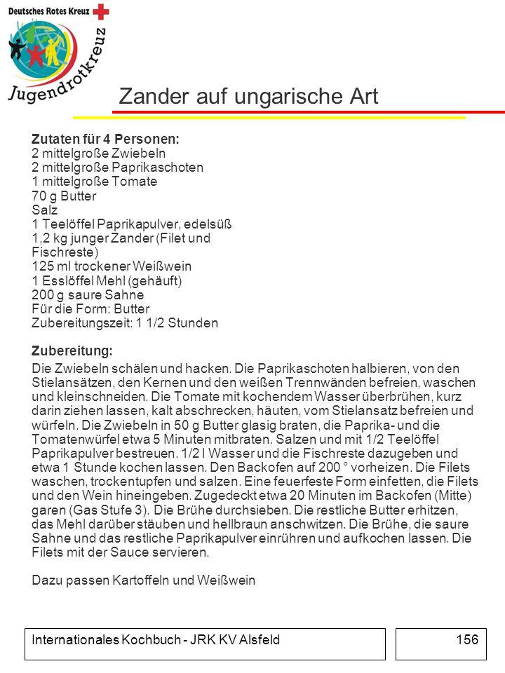 Internationales Kochbuch - JRK KV Alsfeld156 Zander auf ungarische Art Zutaten für 4 Personen: 2 mittelgroße Zwiebeln 2 mittelgroße Paprikaschoten 1 m