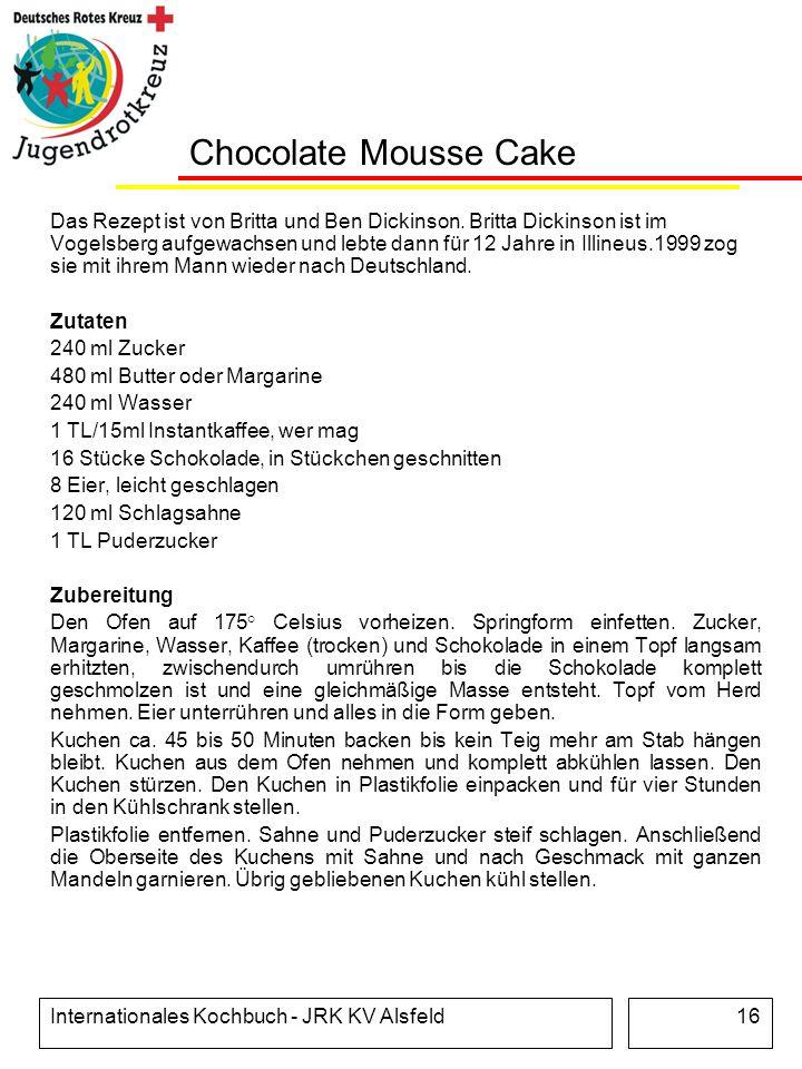 Internationales Kochbuch - JRK KV Alsfeld16 Chocolate Mousse Cake Das Rezept ist von Britta und Ben Dickinson. Britta Dickinson ist im Vogelsberg aufg