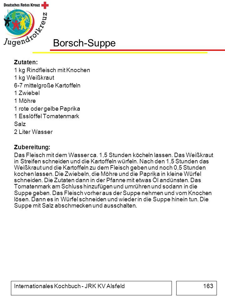 Internationales Kochbuch - JRK KV Alsfeld163 Borsch-Suppe Zutaten: 1 kg Rindfleisch mit Knochen 1 kg Weißkraut 6-7 mittelgroße Kartoffeln 1 Zwiebel 1