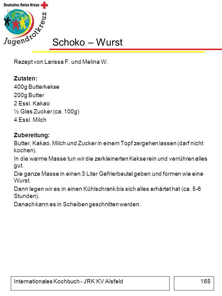 Internationales Kochbuch - JRK KV Alsfeld165 Schoko – Wurst Rezept von Larissa F. und Melina W. Zutaten: 400g Butterkekse 200g Butter 2 Essl. Kakao ½