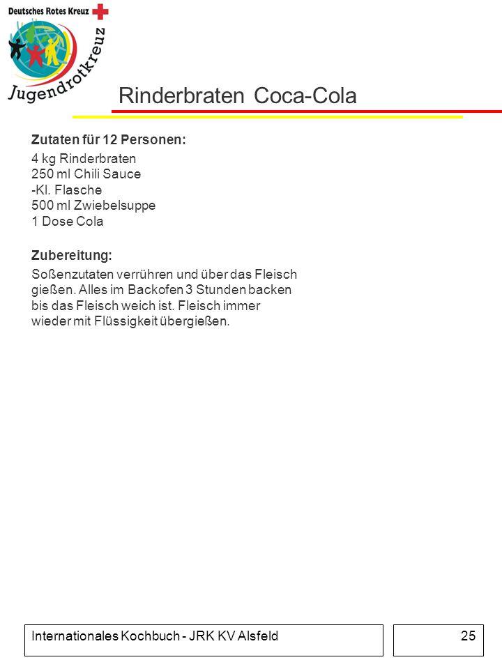 Internationales Kochbuch - JRK KV Alsfeld25 Rinderbraten Coca-Cola Zutaten für 12 Personen: 4 kg Rinderbraten 250 ml Chili Sauce -Kl. Flasche 500 ml Z