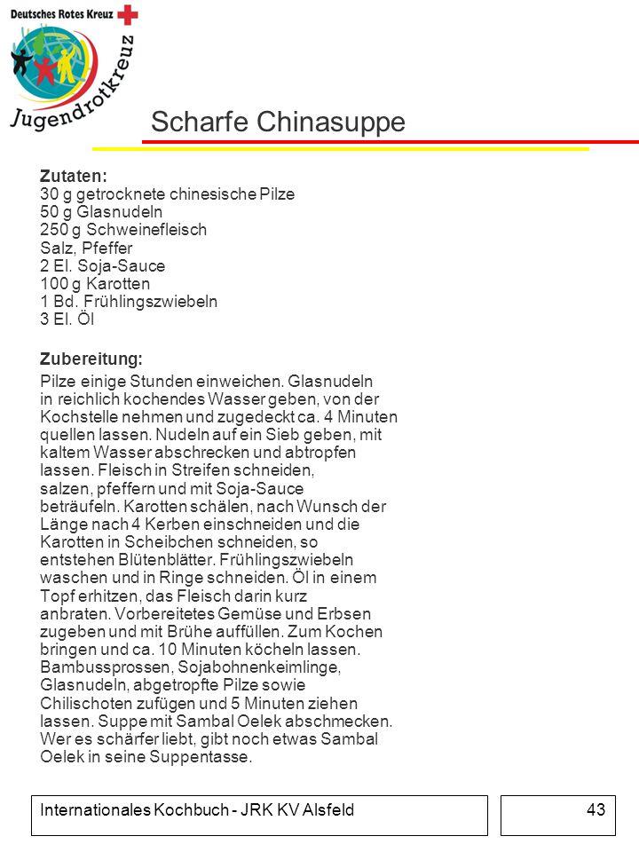 Internationales Kochbuch - JRK KV Alsfeld43 Scharfe Chinasuppe Zutaten: 30 g getrocknete chinesische Pilze 50 g Glasnudeln 250 g Schweinefleisch Salz,
