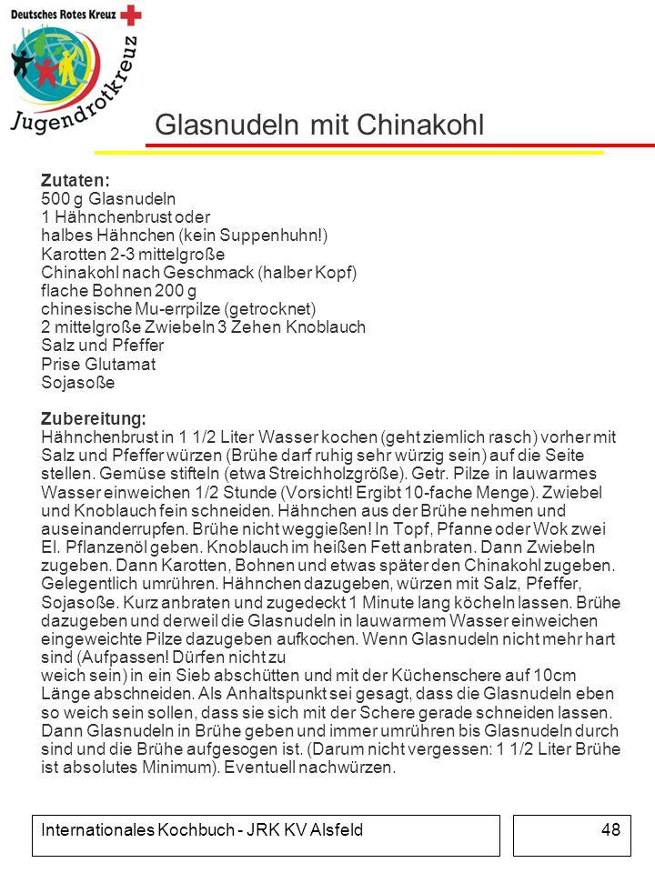 Internationales Kochbuch - JRK KV Alsfeld48 Glasnudeln mit Chinakohl Zutaten: 500 g Glasnudeln 1 Hähnchenbrust oder halbes Hähnchen (kein Suppenhuhn!)