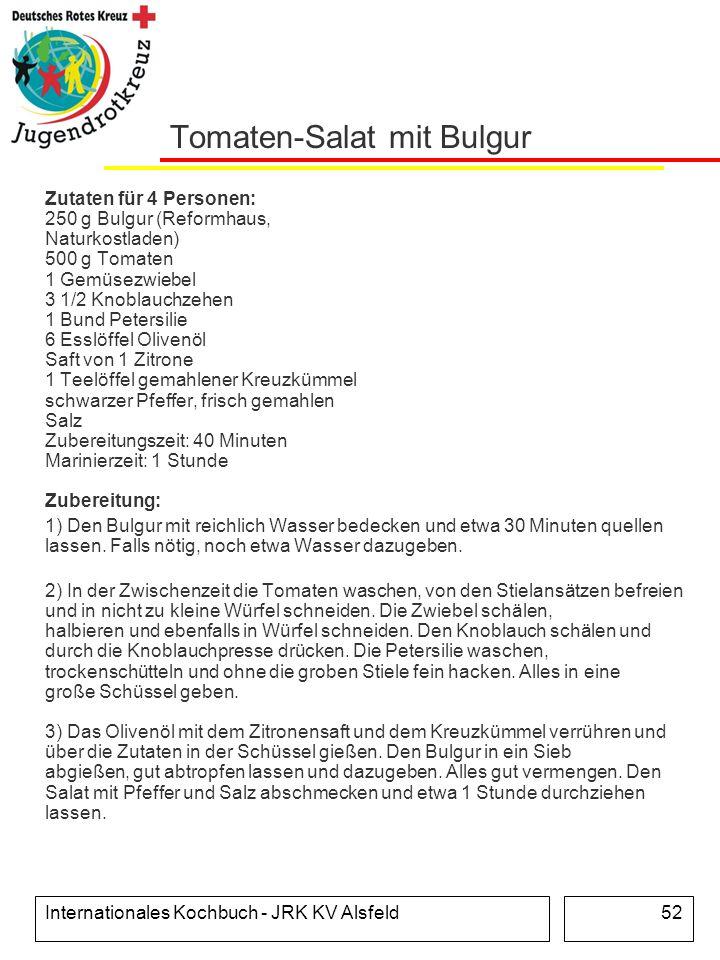 Internationales Kochbuch - JRK KV Alsfeld52 Tomaten-Salat mit Bulgur Zutaten für 4 Personen: 250 g Bulgur (Reformhaus, Naturkostladen) 500 g Tomaten 1
