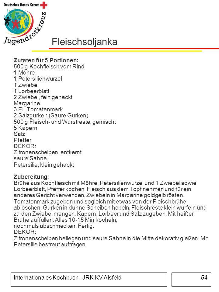 Internationales Kochbuch - JRK KV Alsfeld54 Fleischsoljanka Zutaten für 5 Portionen: 500 g Kochfleisch vom Rind 1 Möhre 1 Petersilienwurzel 1 Zwiebel