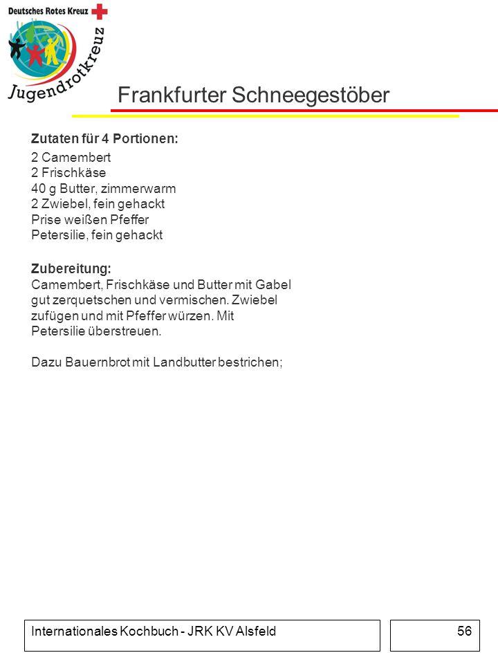 Internationales Kochbuch - JRK KV Alsfeld56 Frankfurter Schneegestöber Zutaten für 4 Portionen: 2 Camembert 2 Frischkäse 40 g Butter, zimmerwarm 2 Zwi