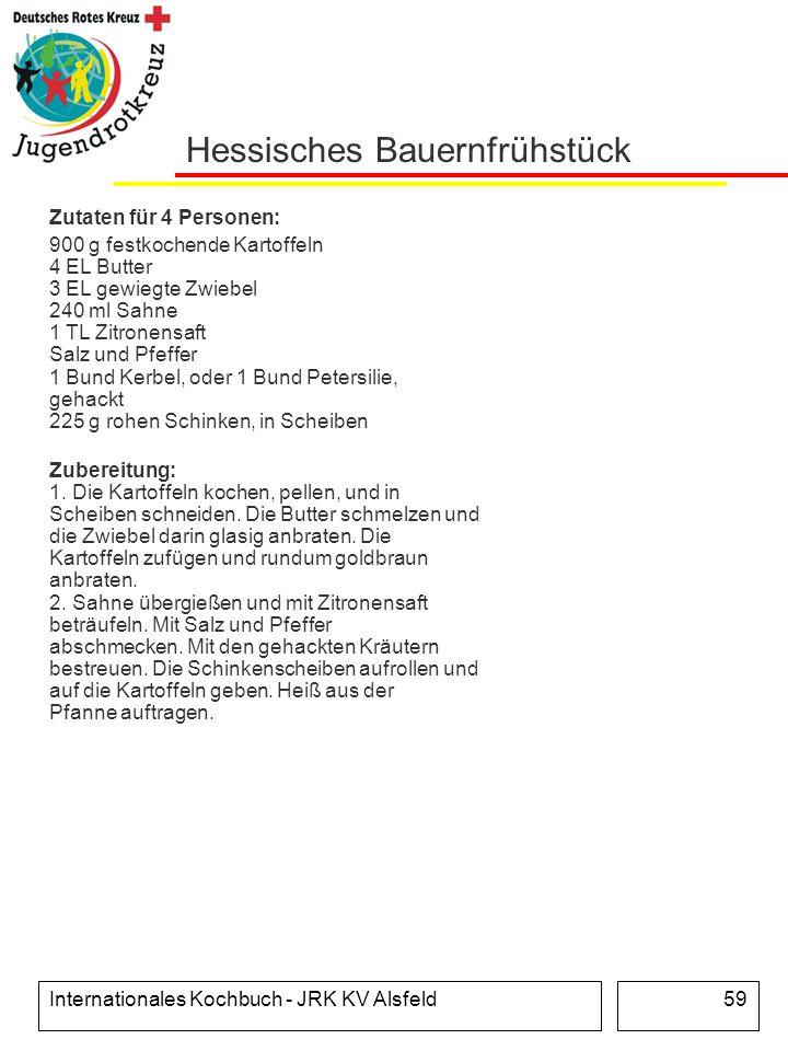 Internationales Kochbuch - JRK KV Alsfeld59 Hessisches Bauernfrühstück Zutaten für 4 Personen: 900 g festkochende Kartoffeln 4 EL Butter 3 EL gewiegte