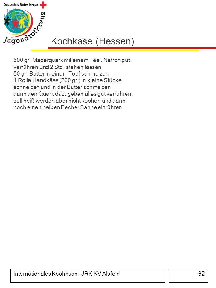 Internationales Kochbuch - JRK KV Alsfeld62 Kochkäse (Hessen) 500 gr. Magerquark mit einem Teel. Natron gut verrühren und 2 Std. stehen lassen 50 gr.