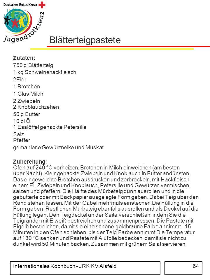 Internationales Kochbuch - JRK KV Alsfeld64 Blätterteigpastete Zutaten: 750 g Blätterteig 1 kg Schweinehackfleisch 2Eier 1 Brötchen 1 Glas Milch 2 Zwi