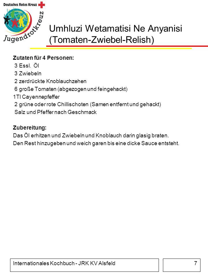 Internationales Kochbuch - JRK KV Alsfeld7 Umhluzi Wetamatisi Ne Anyanisi (Tomaten-Zwiebel-Relish) Zutaten für 4 Personen: 3 Essl. Öl 3 Zwiebeln 2 zer