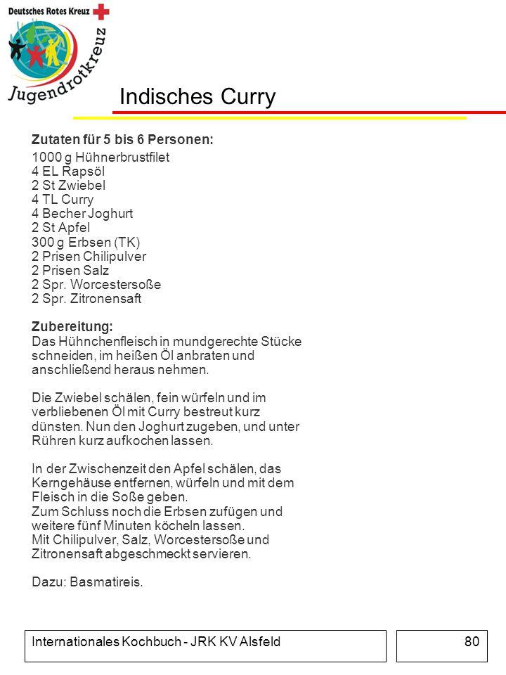 Internationales Kochbuch - JRK KV Alsfeld80 Indisches Curry Zutaten für 5 bis 6 Personen: 1000 g Hühnerbrustfilet 4 EL Rapsöl 2 St Zwiebel 4 TL Curry