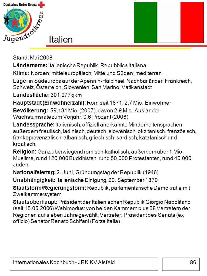 Internationales Kochbuch - JRK KV Alsfeld86 Italien Stand: Mai 2008 Ländername: Italienische Republik, Repubblica Italiana Klima: Norden: mitteleuropä