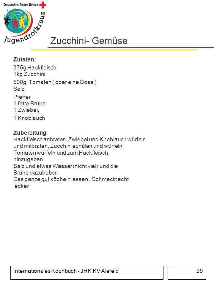 Internationales Kochbuch - JRK KV Alsfeld99 Zucchini- Gemüse Zutaten: 375g Hackfleisch 1kg Zucchini 500g. Tomaten ( oder eine Dose ) Salz, Pfeffer 1 f