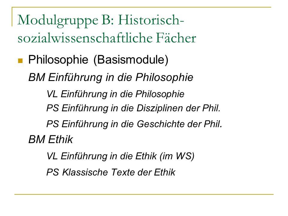 Modulgruppe B: Historisch- sozialwissenschaftliche Fächer Philosophie (Basismodule) BM Einführung in die Philosophie VL Einführung in die Philosophie PS Einführung in die Disziplinen der Phil.