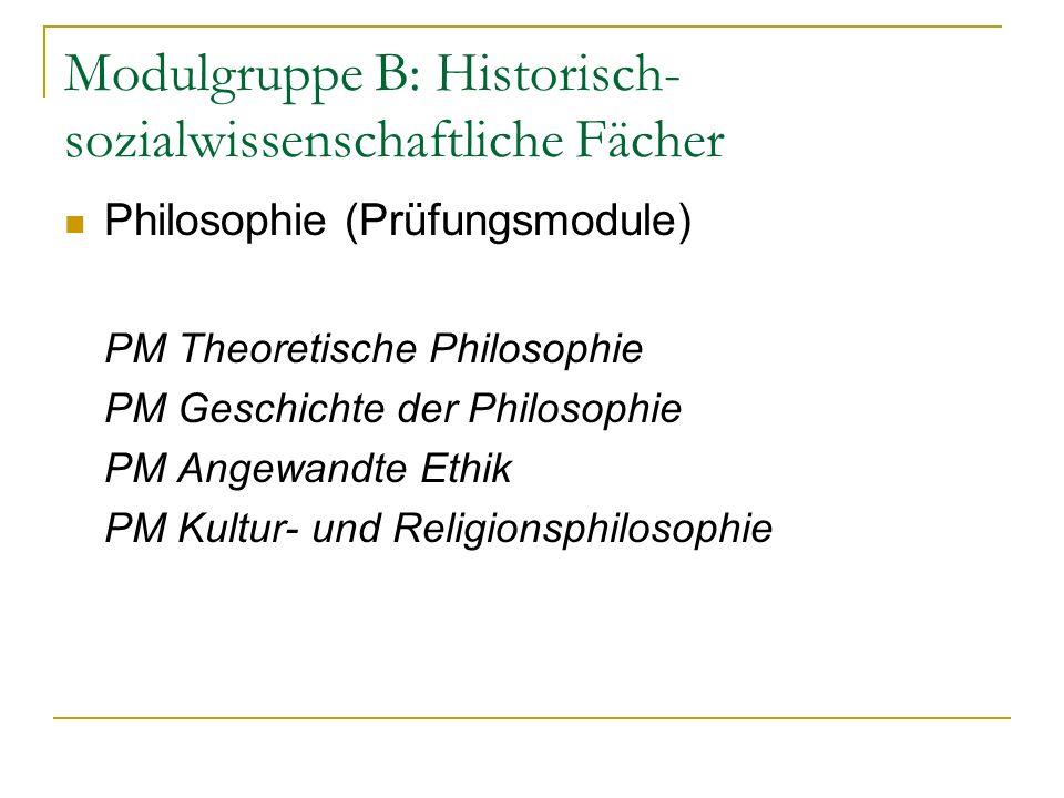 Modulgruppe B: Historisch- sozialwissenschaftliche Fächer Philosophie (Prüfungsmodule) PM Theoretische Philosophie PM Geschichte der Philosophie PM Angewandte Ethik PM Kultur- und Religionsphilosophie