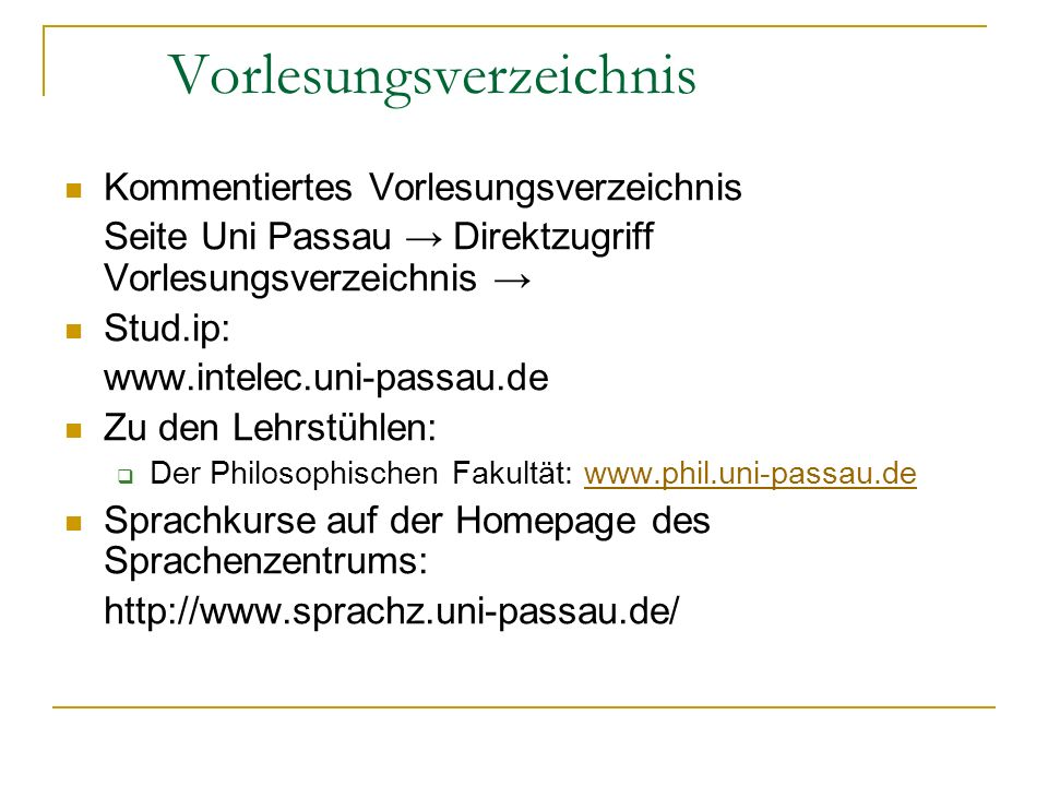 Vorlesungsverzeichnis Kommentiertes Vorlesungsverzeichnis Seite Uni Passau Direktzugriff Vorlesungsverzeichnis Stud.ip: www.intelec.uni-passau.de Zu den Lehrstühlen: Der Philosophischen Fakultät: www.phil.uni-passau.dewww.phil.uni-passau.de Sprachkurse auf der Homepage des Sprachenzentrums: http://www.sprachz.uni-passau.de/