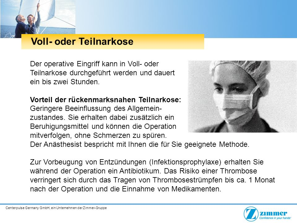 Centerpulse Germany GmbH, ein Unternehmen der Zimmer-Gruppe Der operative Eingriff kann in Voll- oder Teilnarkose durchgeführt werden und dauert ein bis zwei Stunden.