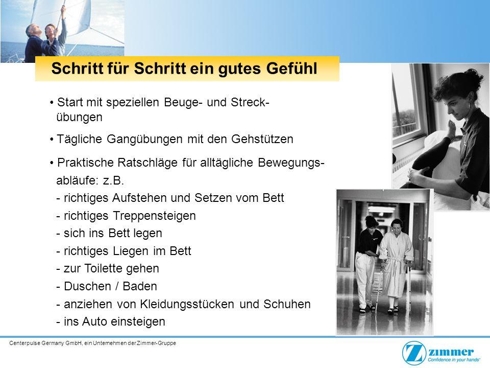 Centerpulse Germany GmbH, ein Unternehmen der Zimmer-Gruppe Start mit speziellen Beuge- und Streck- übungen Tägliche Gangübungen mit den Gehstützen Praktische Ratschläge für alltägliche Bewegungs- abläufe: z.B.