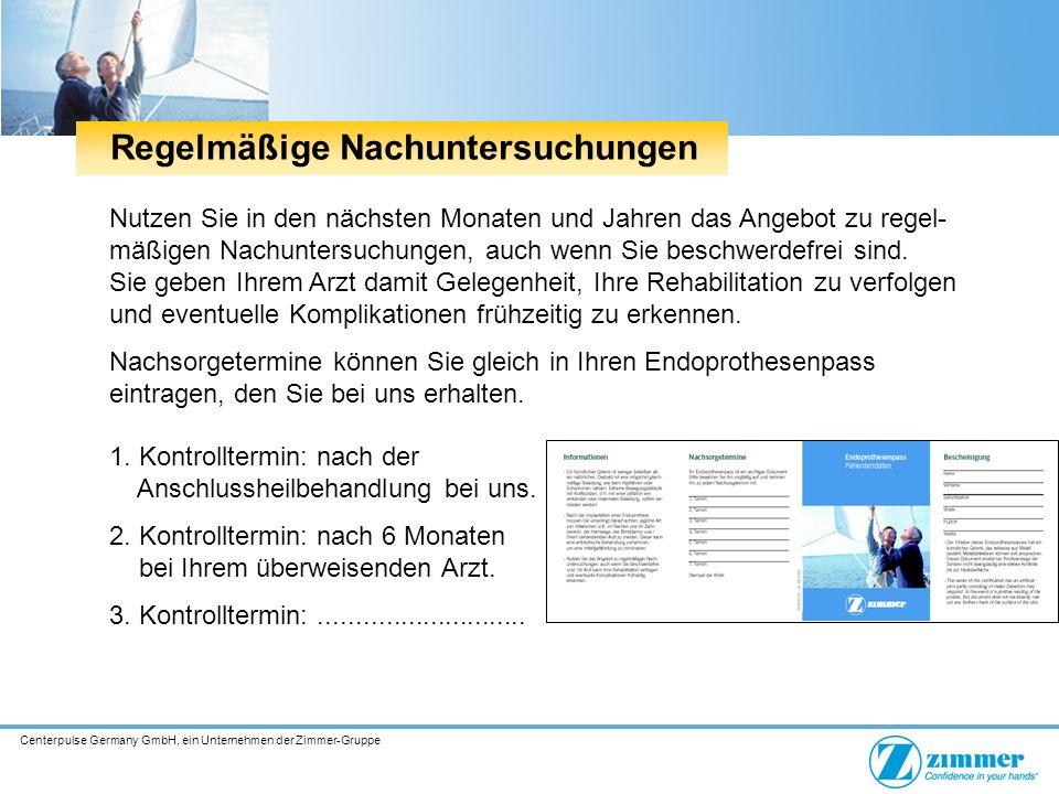 Centerpulse Germany GmbH, ein Unternehmen der Zimmer-Gruppe Nutzen Sie in den nächsten Monaten und Jahren das Angebot zu regel- mäßigen Nachuntersuchungen, auch wenn Sie beschwerdefrei sind.
