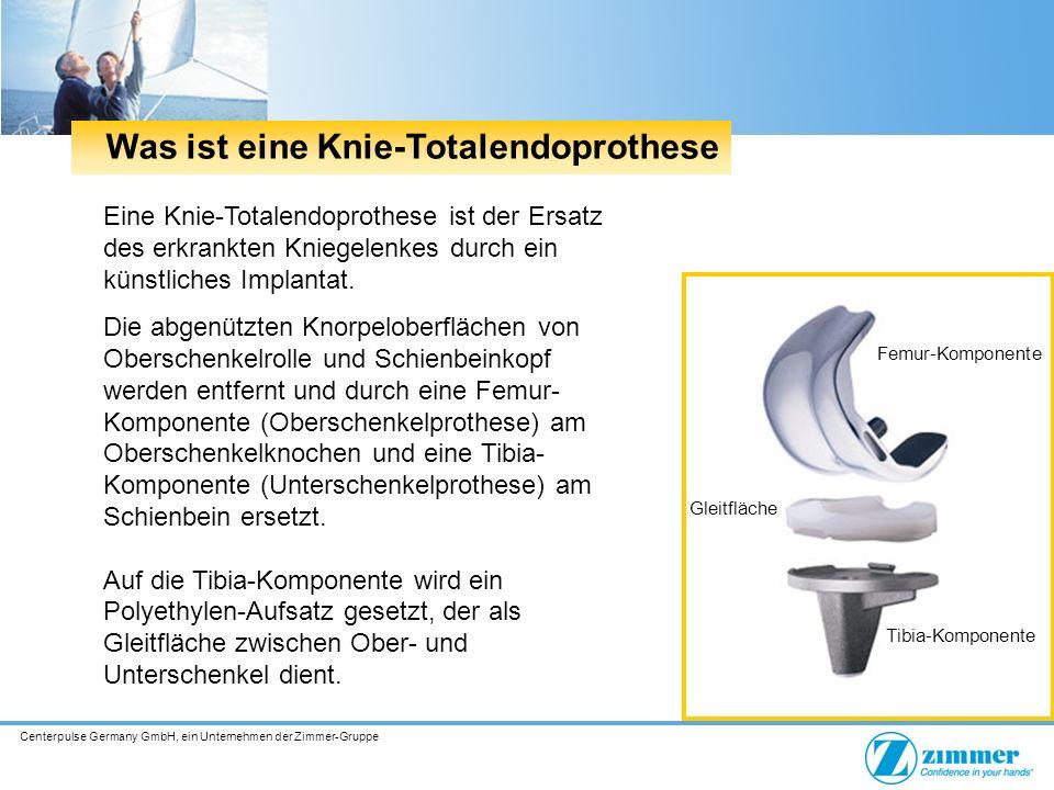 Centerpulse Germany GmbH, ein Unternehmen der Zimmer-Gruppe Was ist eine Knie-Totalendoprothese Eine Knie-Totalendoprothese ist der Ersatz des erkrankten Kniegelenkes durch ein künstliches Implantat.