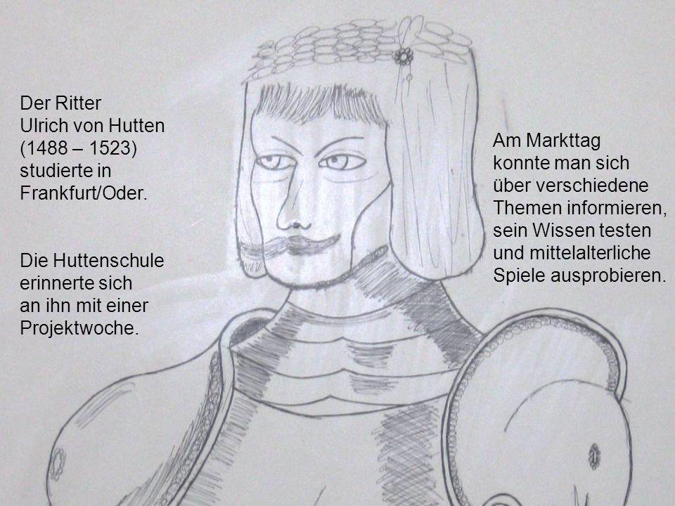 Der Ritter Ulrich von Hutten (1488 – 1523) studierte in Frankfurt/Oder. Die Huttenschule erinnerte sich an ihn mit einer Projektwoche. Am Markttag kon