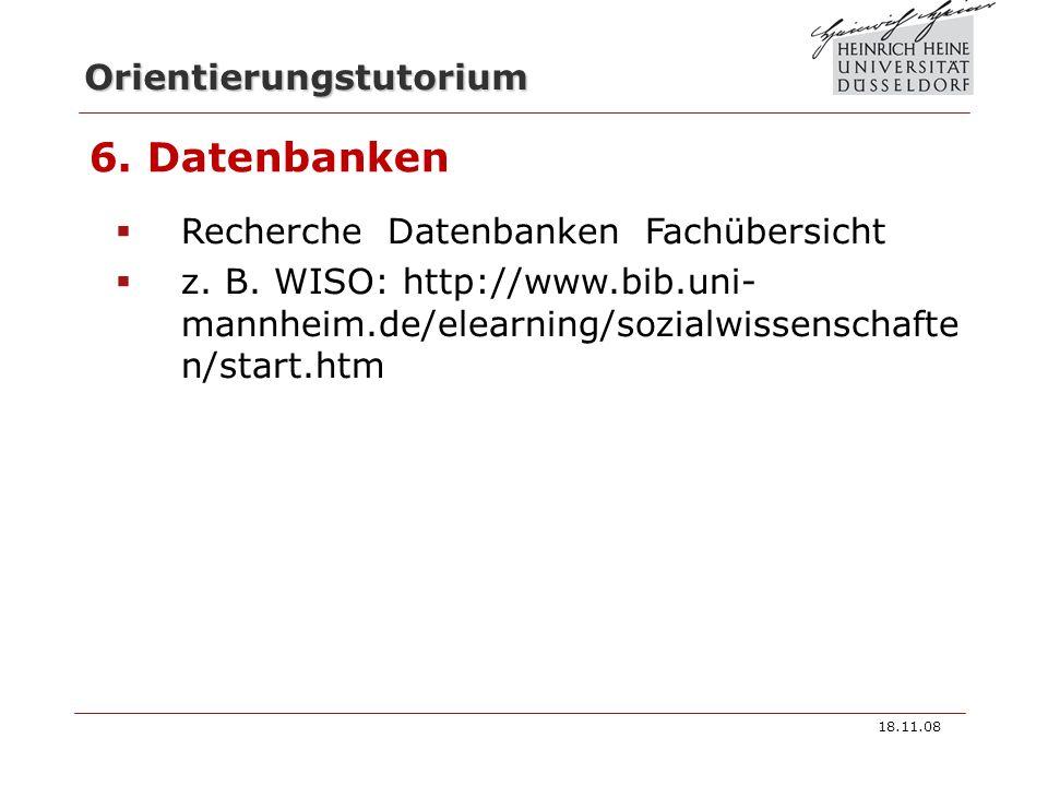 Orientierungstutorium 6. Datenbanken Recherche Datenbanken Fachübersicht z. B. WISO: http://www.bib.uni- mannheim.de/elearning/sozialwissenschafte n/s