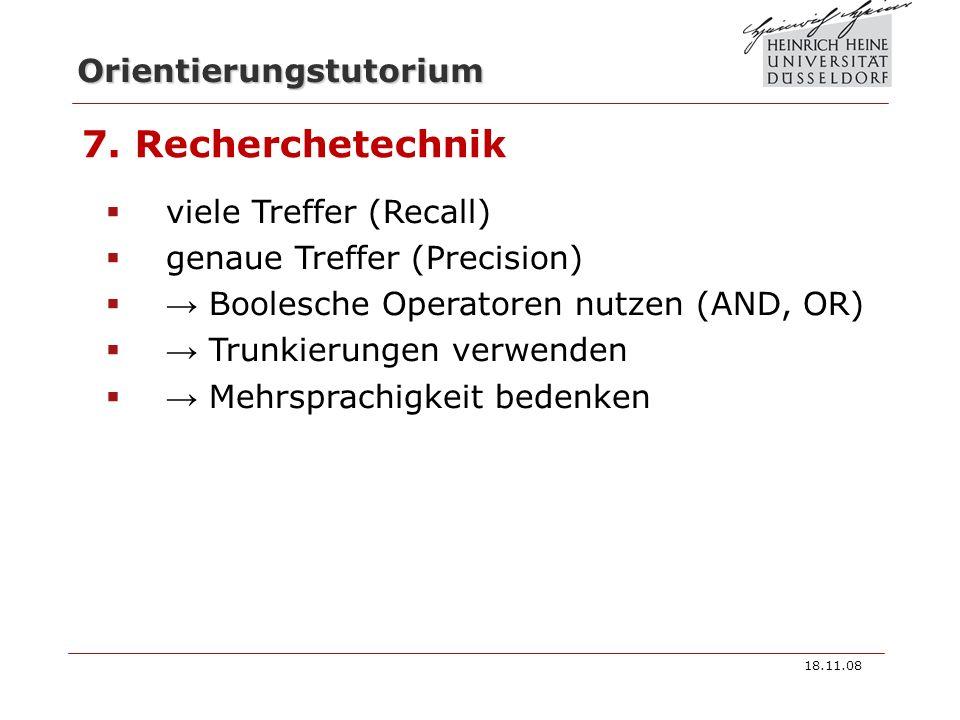 Orientierungstutorium 7. Recherchetechnik viele Treffer (Recall) genaue Treffer (Precision) Boolesche Operatoren nutzen (AND, OR) Trunkierungen verwen