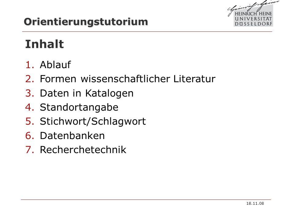 Orientierungstutorium Inhalt 1.Ablauf 2.Formen wissenschaftlicher Literatur 3.Daten in Katalogen 4.Standortangabe 5.Stichwort/Schlagwort 6.Datenbanken