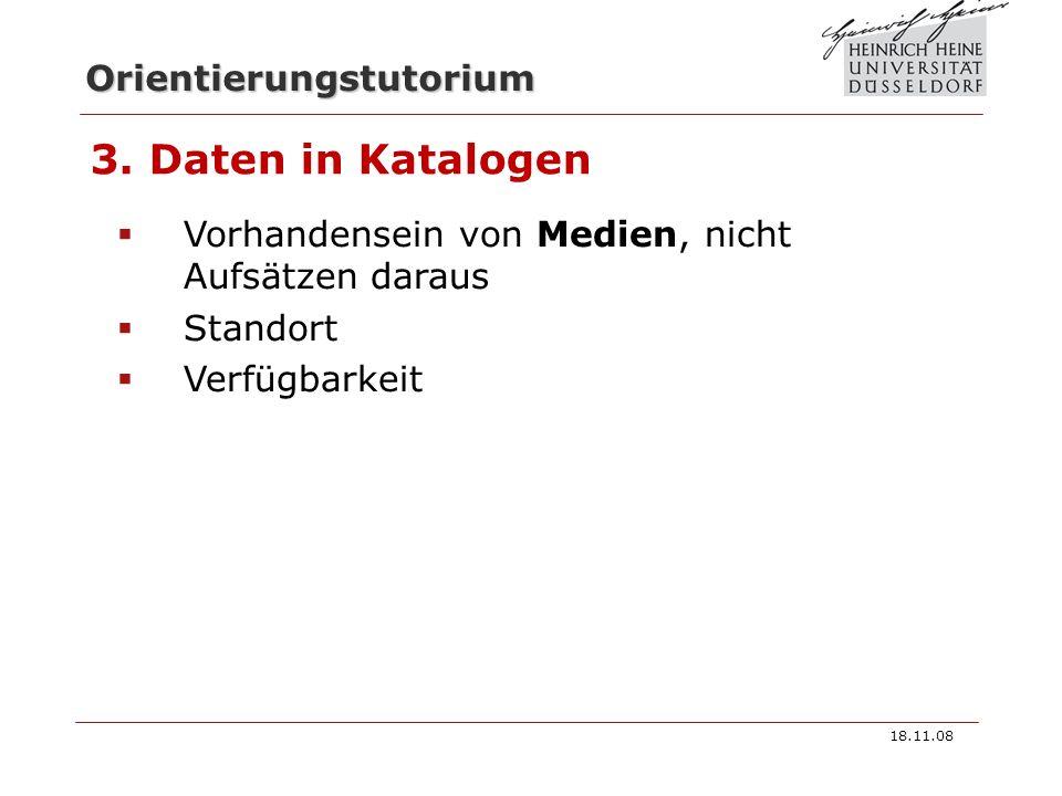 Orientierungstutorium 3. Daten in Katalogen Vorhandensein von Medien, nicht Aufsätzen daraus Standort Verfügbarkeit 18.11.08