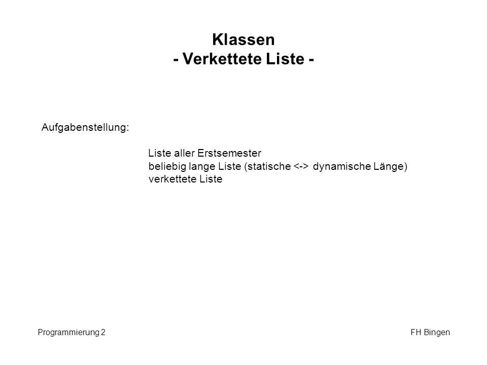 Klassen - Verkettete Liste - Programmierung 2 FH Bingen Aufgabenstellung: Liste aller Erstsemester beliebig lange Liste (statische dynamische Länge) verkettete Liste