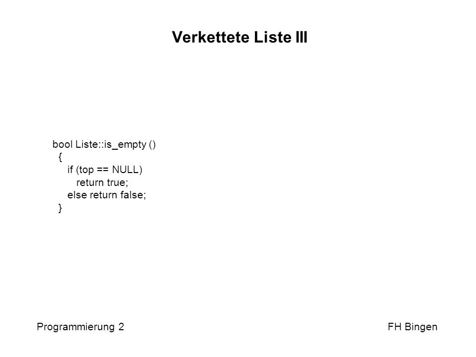 Verkettete Liste III Programmierung 2 FH Bingen bool Liste::is_empty () { if (top == NULL) return true; else return false; }